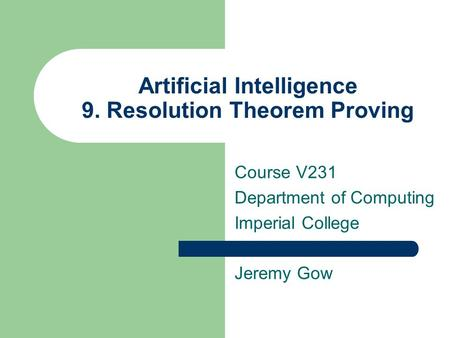 Artificial Intelligence 9. Resolution Theorem Proving Course V231 Department of Computing Imperial College Jeremy Gow.