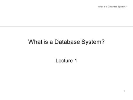 What is a Database System? 1 Lecture 1. What is a Database System? 2 Informal introduction what do you think a database system is? think of some (real.