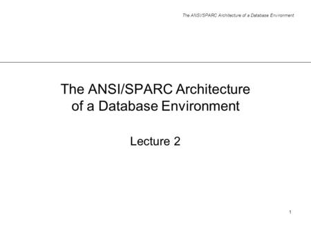 The ANSI/SPARC Architecture of a Database Environment 1 Lecture 2.
