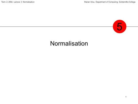 1 Term 2, 2004, Lecture 3, NormalisationMarian Ursu, Department of Computing, Goldsmiths College Normalisation 5.