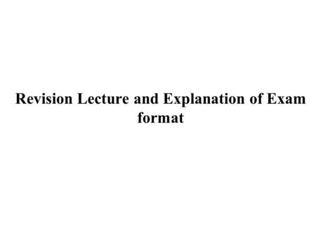 Revision Lecture and Explanation of Exam format. The exam format is explained below. In terms of content, the exam covers the entire course syllabus.