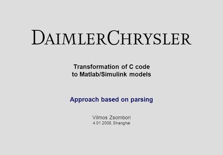 Transformation of C code to Matlab/Simulink models Approach based on parsing Vilmos Zsombori 4.01.2005, Shanghai.