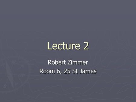 Lecture 2 Robert Zimmer Room 6, 25 St James. This course is about building models and making decisions It is about organising information It is about.