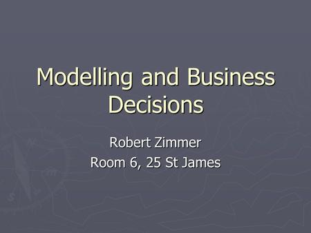 Modelling and Business Decisions Robert Zimmer Room 6, 25 St James.