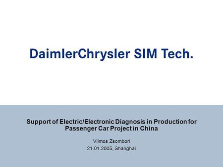 Support of Electric/Electronic Diagnosis in Production for Passenger Car Project in China Vilmos Zsombori 21.01.2005, Shanghai.