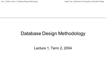 Term 2, 2004, Lecture 1, Database Design MethodologyMarian Ursu, Department of Computing, Goldsmiths College Database Design Methodology Lecture 1, Term.