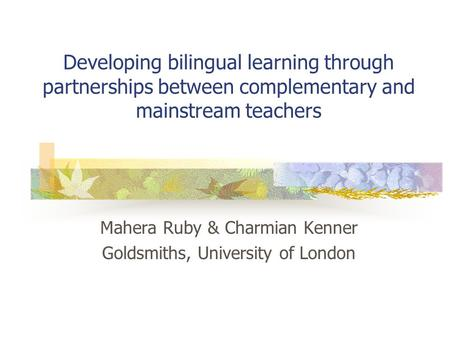 Developing bilingual learning through partnerships between complementary and mainstream teachers Mahera Ruby & Charmian Kenner Goldsmiths, University of.