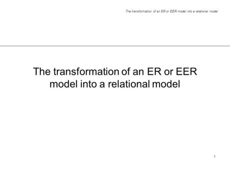 The transformation of an ER or EER model into a relational model 1.