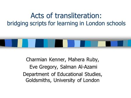 Acts of transliteration: bridging scripts for learning in London schools Charmian Kenner, Mahera Ruby, Eve Gregory, Salman Al-Azami Department of Educational.