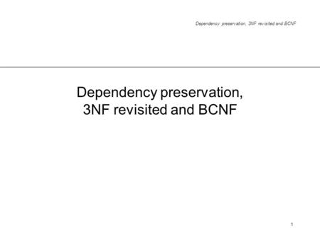 Dependency preservation, 3NF revisited and BCNF 1.