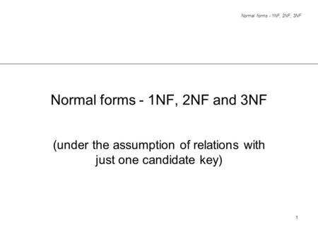 Normal forms - 1NF, 2NF, 3NF 1 Normal forms - 1NF, 2NF and 3NF (under the assumption of relations with just one candidate key)