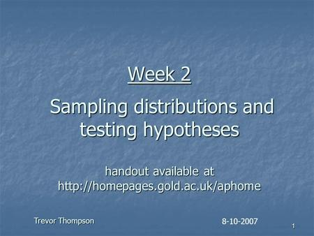 1 Week 2 Sampling distributions and testing hypotheses handout available at  8-10-2007 Trevor Thompson.