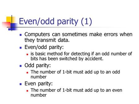 Even/odd parity (1) Computers can sometimes make errors when they transmit data. Even/odd parity: is basic method for detecting if an odd number of bits.