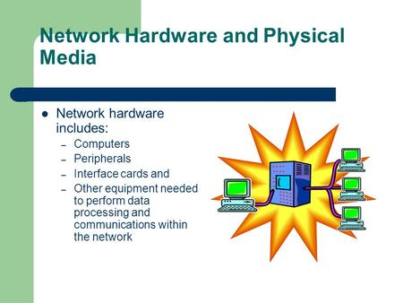 Network Hardware and Physical Media Network hardware includes: – Computers – Peripherals – Interface cards and – Other equipment needed to perform data.