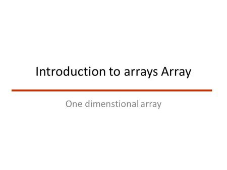 Introduction to arrays Array One dimenstional array.