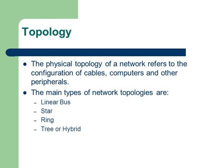 Topology The physical topology of a network refers to the configuration of cables, computers and other peripherals. The main types of network topologies.