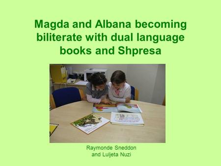 Raymonde Sneddon and Luljeta Nuzi Magda and Albana becoming biliterate with dual language books and Shpresa.