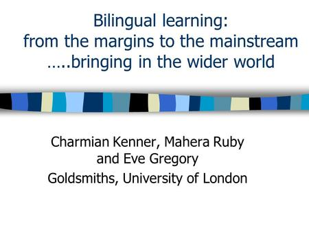 Bilingual learning: from the margins to the mainstream …..bringing in the wider world Charmian Kenner, Mahera Ruby and Eve Gregory Goldsmiths, University.