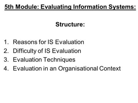 5th Module: Evaluating Information Systems: Structure: 1.Reasons for IS Evaluation 2.Difficulty of IS Evaluation 3.Evaluation Techniques 4.Evaluation in.