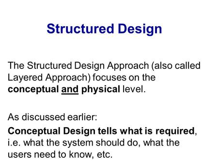 Structured Design The Structured Design Approach (also called Layered Approach) focuses on the conceptual and physical level. As discussed earlier: Conceptual.