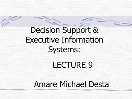 1 LECTURE 9 Amare Michael Desta Decision Support & Executive Information Systems: