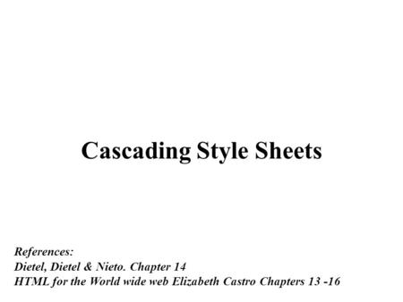 Cascading Style Sheets References: Dietel, Dietel & Nieto. Chapter 14 HTML for the World wide web Elizabeth Castro Chapters 13 -16.