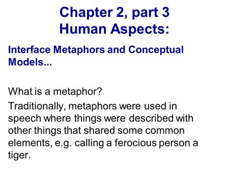 Chapter 2, part 3 Human Aspects: Interface Metaphors and Conceptual Models... What is a metaphor? Traditionally, metaphors were used in speech where things.