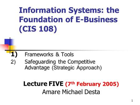 1 Information Systems: the Foundation of E-Business (CIS 108) 1) Frameworks & Tools 2) Safeguarding the Competitive Advantage (Strategic Approach) Lecture.