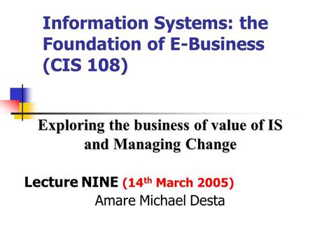 Information Systems: the Foundation of E-Business (CIS 108) Exploring the business of value of IS and Managing Change Lecture NINE (14 th March 2005)
