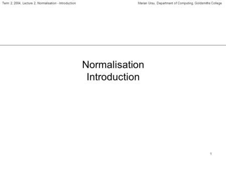 1 Term 2, 2004, Lecture 2, Normalisation - IntroductionMarian Ursu, Department of Computing, Goldsmiths College Normalisation Introduction.