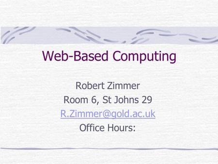 Robert Zimmer Room 6, St Johns 29 Office Hours: Web-Based Computing.