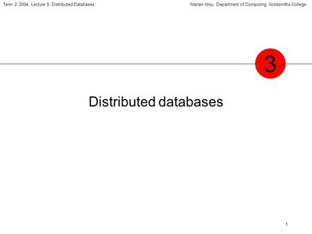 1 Term 2, 2004, Lecture 9, Distributed DatabasesMarian Ursu, Department of Computing, Goldsmiths College Distributed databases 3.