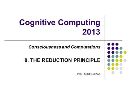 Cognitive Computing 2013 Consciousness and Computations 8. THE REDUCTION PRINCIPLE Prof. Mark Bishop.