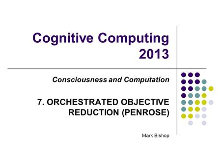 Cognitive Computing 2013 Consciousness and Computation 7. ORCHESTRATED OBJECTIVE REDUCTION (PENROSE) Mark Bishop.