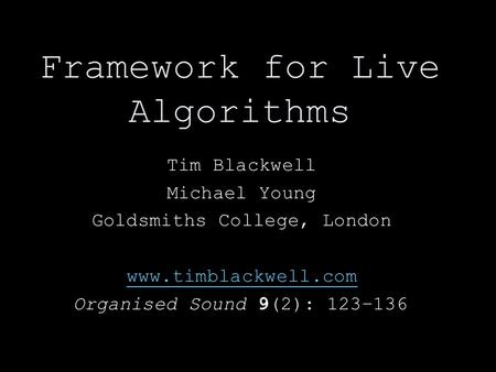 Framework for Live Algorithms Tim Blackwell Michael Young Goldsmiths College, London www.timblackwell.com Organised Sound 9(2): 123–136.