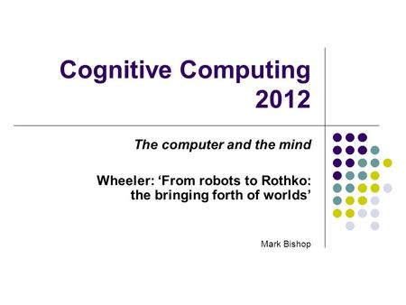 Cognitive Computing 2012 The computer and the mind Wheeler: From robots to Rothko: the bringing forth of worlds Mark Bishop.