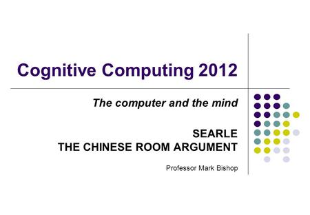 Cognitive Computing 2012 The computer and the mind SEARLE THE CHINESE ROOM ARGUMENT Professor Mark Bishop.