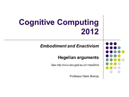 Cognitive Computing 2012 Embodiment and Enactivism Hegelian arguments See:  Professor Mark Bishop.