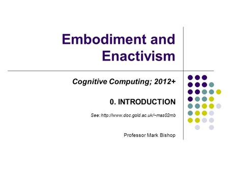 Embodiment and Enactivism Cognitive Computing; 2012+ 0. INTRODUCTION See:  Professor Mark Bishop.