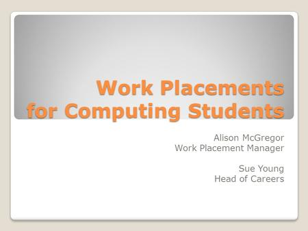 Work Placements for Computing Students Alison McGregor Work Placement Manager Sue Young Head of Careers.