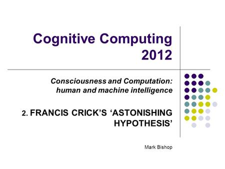 Cognitive Computing 2012 Consciousness and Computation: human and machine intelligence 2. FRANCIS CRICKS ASTONISHING HYPOTHESIS Mark Bishop.