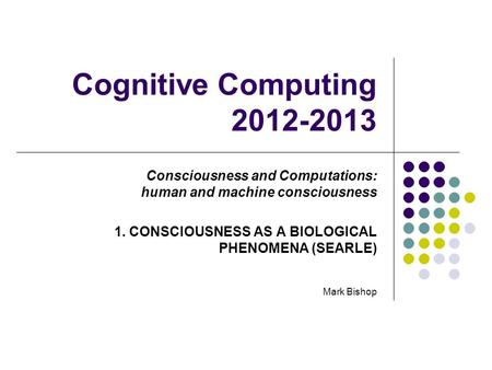 Cognitive Computing 2012-2013 Consciousness and Computations: human and machine consciousness 1. CONSCIOUSNESS AS A BIOLOGICAL PHENOMENA (SEARLE) Mark.
