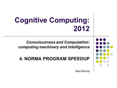 Cognitive Computing: 2012 Consciousness and Computation: computing machinery and intelligence 4. NORMA PROGRAM SPEEDUP Mark Bishop.