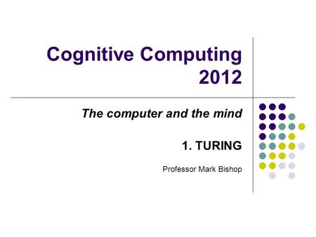 Cognitive Computing 2012 The computer and the mind 1. TURING Professor Mark Bishop.