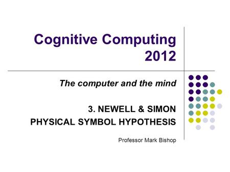 Cognitive Computing 2012 The computer and the mind 3. NEWELL & SIMON PHYSICAL SYMBOL HYPOTHESIS Professor Mark Bishop.