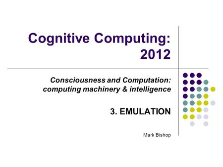 Cognitive Computing: 2012 Consciousness and Computation: computing machinery & intelligence 3. EMULATION Mark Bishop.