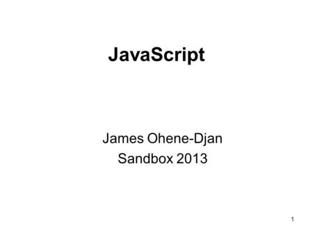 1 JavaScript James Ohene-Djan Sandbox 2013. 2 What is JavaScript? JavaScript a scripting language developed to provide interactivity or behaviour to otherwise.