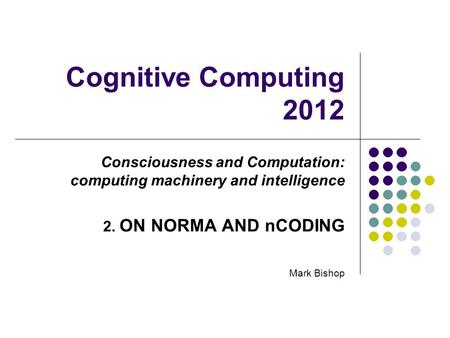 Cognitive Computing 2012 Consciousness and Computation: computing machinery and intelligence 2. ON NORMA AND nCODING Mark Bishop.