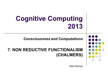 Cognitive Computing 2013 Consciousness and Computations 7. NON REDUCTIVE FUNCTIONALISM (CHALMERS) Mark Bishop.