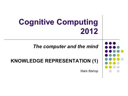 Cognitive Computing 2012 The computer and the mind KNOWLEDGE REPRESENTATION (1) Mark Bishop.